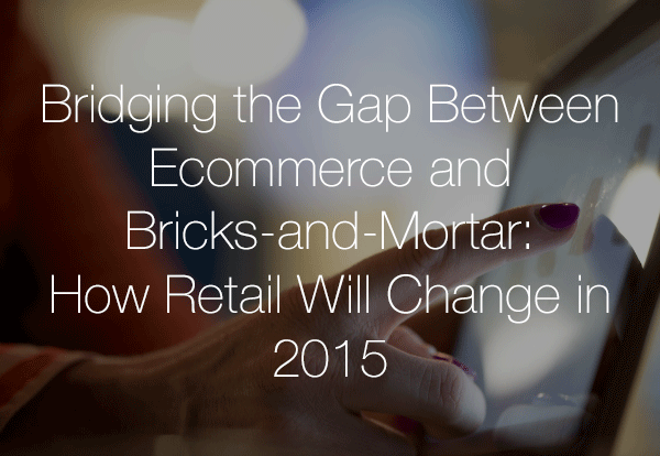Bridging-the-Gap-Between-Ecommerce-and-Bricks-and-Mortar-How-Retail-Will-Change-in-2015